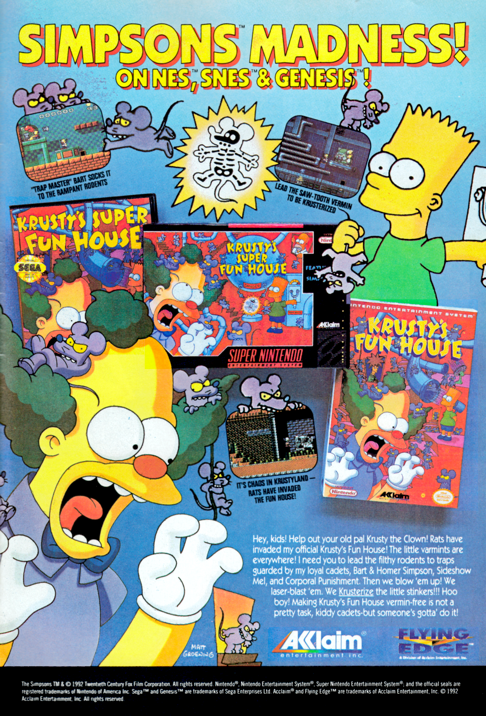 The player directs small rats to an extermination area through complicated maze-like levels. The player controls Krusty the Clown, who must navigate through his Krusty Brand Fun House. Each level is a puzzle in which a number of rats must be exterminated. Using different objects and obstacles, Krusty must create a path for the rats to follow and guide them towards an extermination device. Other creatures such as snakes, martians, flying pigs and birds attempt to hinder Krusty's progress by injuring him; he must throw pies in order to defeat them.  In each stage the extermination devices are run by a different character, including Bart, Homer, Corporal Punishment and Sideshow Mel.