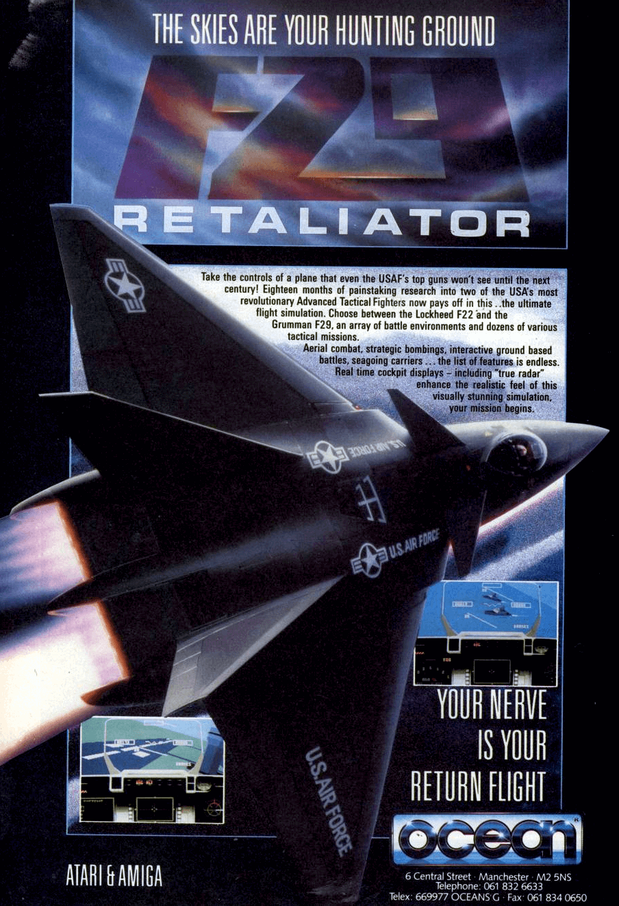 """Image For Post   **Description**   The title is a combat flight simulator that puts you in the cockpit of either the F-22 or the fictional F-29.  The game includes four war scenarios (Arizona desert test and training sites, Pacific conflict, Middle East conflict and the World War III in Europe) each with several missions, with the total number of those adding up to 99. The last mission of the game can be any of three, and completion of each one leads to different game endings. The PC version allowed head-to head dogfighting using a null modem cable.   The graphics were detailed by the standards of the period, featuring cities, bridges, roads, islands, mountains and moving vehicles. The cockpit of either the F-22 or the X-29A has three multi-function displays available to set up in a number of configurations. The fantastic """"future"""" weapons to choose from include a fighter-carried Tomahawk cruise missile, rearward-firing AIM-9 Sidewinder air-to-air missiles and a gigantic cluster bomb.  **Trivia**   The game was developed during the end of the Cold War, based mostly on speculations on then-future aircraft that were expected to be in use by the year 2002, in particular based on the design of the Lockheed Martin F-22 and the Grumman X-29A.  **Bugs**   This game is widely regarded as being quite bugged. One amusing example I'm aware of is that, even after you eject, you still have control of the plane, so it's actually possible to hit yourself with it.   **F22**   The (real) F22 on the box covers looks nothing like the (fictional) F22 that is actually in the game. Also, contrary to what many believe, the F29 does exist (though not as a fighter), as the X29 experimental aircraft and, in contrast to the above mentioned F22, the F29 and the real X29 look the same.  The Amiga and Atari ST box art, as well as the title screen image in all versions, is based on Lockheed Martin concept art. It's a painting by Syd Mead made in 1988 of the then secret F22 fighter plane, aka the A"""