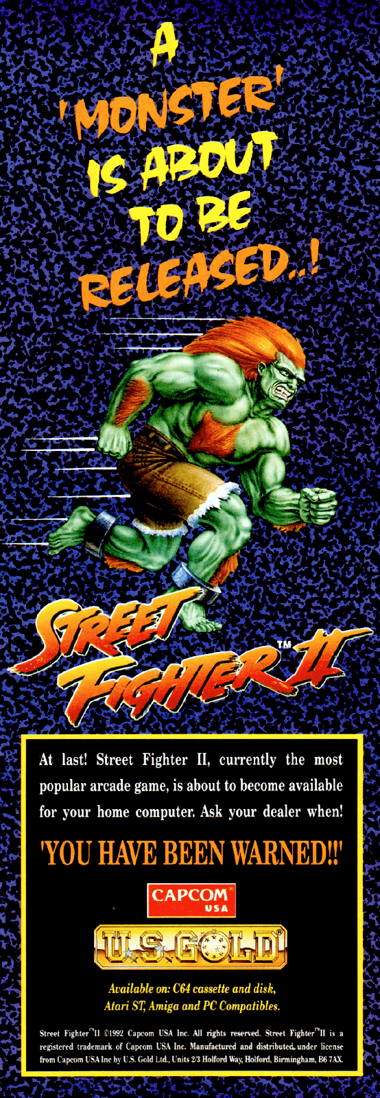 Image For Post | **Home computers**   U.S. Gold released versions of Street Fighter II for various home computer platforms in Europe, namely the Amiga, Atari ST, Commodore 64, PC (DOS), and ZX Spectrum. These versions of the game were all developed by Creative Materials, except for the ZX Spectrum version which was developed by Tiertex Design Studios. These versions were not released in any other region, except for the PC version, which also saw a release in North America (where it was published by Hi-Tech Expressions).[15] These versions suffered from numerous inaccuracies, such as missing graphical assets and music tracks, miscolored palettes, and lack of six-button controls (due to these platforms having only one or two-button joysticks as standard at the time). As a result, these versions are filled with unusual peculiarities such as Ryu and Ken's Hadouken (Fireball) sprite being a recolored Yoga Fire and the title theme being used as background music for matches, while move properties are completely different. In the DOS version, in particular, Dhalsim ends up being the strongest fighter in the game due to his basic attacks having high priority over other characters. The DOS version also saw a bootleg version and was actually considered by many, while mediocre, to be still quite superior to the official DOS version. Despite being officially advertised by US Gold along with the C64 and ZX Spectrum conversions and anticipated on magazines, the Amstrad CPC development by Creative Materials was scrapped and the port finally never surfaced.  **C64 version**   One interesting quirk about the Commodore 64 version of the game is that the special moves printed in the manual for each character were just plain wrong.   **Game Boy**   The Game Boy version of Street Fighter II was released on August 11, 1995 in Japan, and in September 1995 internationally. It is missing three of the original characters (Dhalsim, E. Honda, and Vega), although the remaining nine are playable.