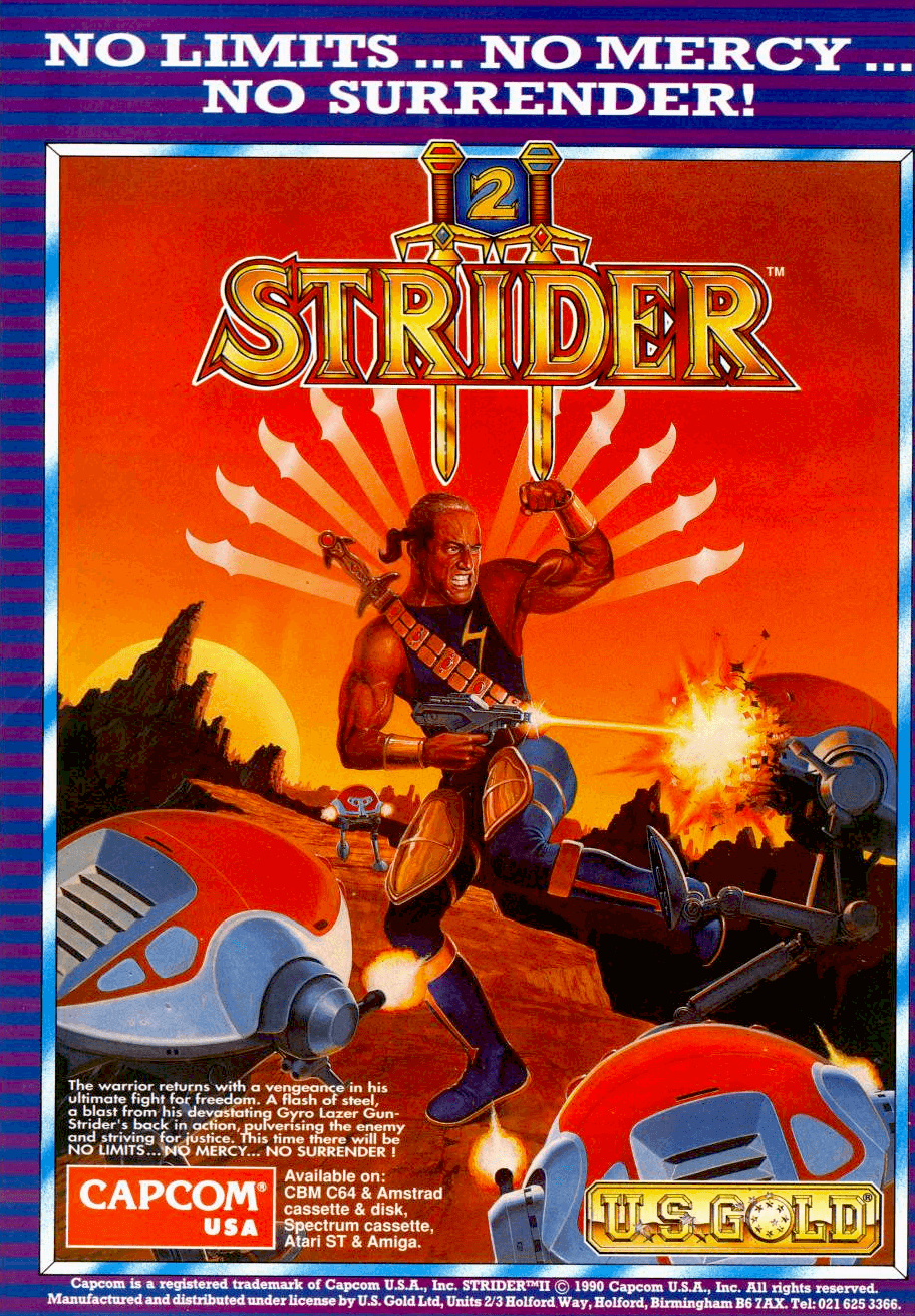 Image For Post | Home versions  Ports of Strider for the Amiga, Amstrad CPC, Atari ST, Commodore 64, DOS, and ZX Spectrum were published by U.S. Gold and developed by Tiertex in 1989. The U.S. Gold versions has the order of the third and fourth stages swapped (the order of the cut-scenes were kept the same, causing a continuity error), and the final battle with the Grandmaster missing (the last stages ends with the battle against the giant robot gorilla Mecha Pong). As a result, the ending was changed to reveal that the events of the game were a simulation that the player was going through. All five versions featured downgraded graphics, less music and missing enemies compared to the arcade version. Additionally, the controls were modified so that the game would be compatible with one-button joystick controllers. Despite these changes, all of the U.S. Gold releases received high review scores by computer game magazines of the time. Later, in 1992, the assets of the Amiga versions were used for the conversion on the Sega Master System, also made by Tiertex. A final fight with the Grandmaster was added in this version, but the ending credits continue to say that all was just a simulation.   [Megadrive/Genesis]   Sega produced their home version of Strider for the Mega Drive/Genesis, which was released in Japan on September 29, 1990, with subsequent releases in North America and the PAL region. It was advertised as one of the first 8-Megabit cartridges for the system, and went on to be a bestseller. This version was also re-released for the Wii Virtual Console in Japan on November 15, 2011 and later in North America on February 16, 2012. The Genesis/Mega Drive version contains a different ending from the arcade game. This ending shows the destruction of the final stage as the game's protagonist makes good his escape. This is then followed by the main credit sequence that sees Hiryu flying his glider in space and reminiscing about the various encounters he had during hi
