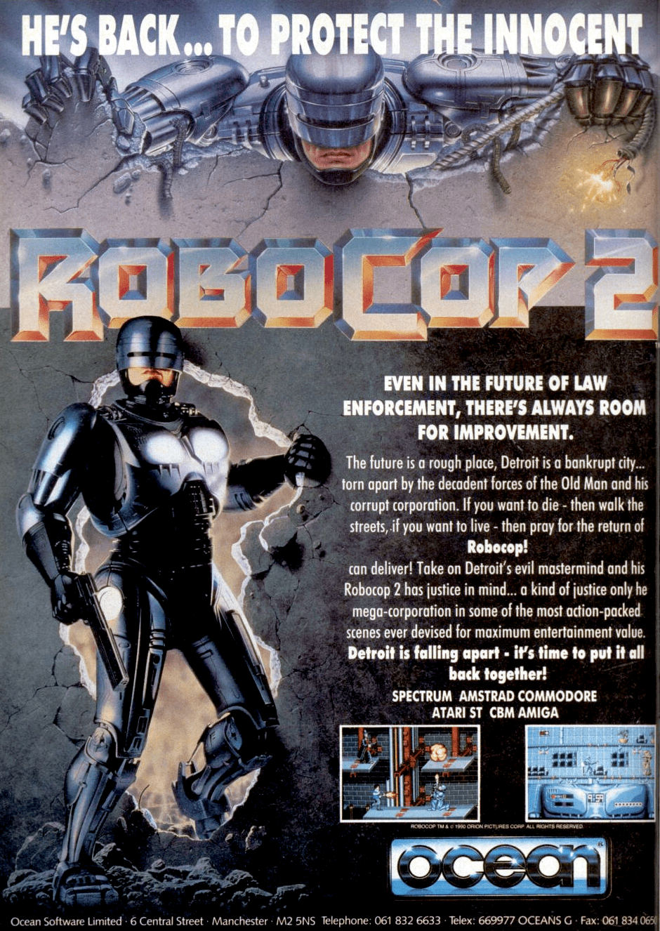 Image For Post | **Description**    RoboCop 2 is based on the 1990 film of the same name, in which a Detroit cyborg cop known as RoboCop must stop a drug distributor, Cain, from spreading a new drug known as Nuke. The Game Boy and Nintendo Entertainment System (NES) versions are primarily shoot 'em up games.[4] They differ from the Amiga, Amstrad GX4000 and Commodore 64 versions, which also differ from each other.[4] In addition to side-scrolling platform levels, the Amiga and ZX Spectrum versions include other levels consisting of first-person shooting galleries – an aspect from the original RoboCop game[5] – and a puzzle game in which the player must help RoboCop remember his memories by arranging certain electronic chips.  **Development and release**   The Amiga and Atari ST versions were developed by Special FX and published by Ocean Software, which also developed the NES and Game Boy versions. Programming of the Amiga version began months before the film's release. As a guide, the Special FX development team was given a pre-release version of the film that excluded several scenes. The team was also given a preliminary script of the film and pictures of the characters. Audio samples from the film, including RoboCop's gunfire and footsteps, were added into the Amiga version. The ZX Spectrum and Amiga versions include digitized scenes from the film.  In the United Kingdom, Ocean released the Amiga version in November 1990, followed by the release of the Amstrad GX4000, Game Boy and Atari ST versions the following month. A Nintendo Entertainment System (NES) version had been released in the United States by April 1991. An arcade version, manufactured by Data East, was also released in 1991.  The enemies from Sector 3 can be a reference to Emil Antonowsky's mutation on radioactive liquid from the first movie.   Though never referred to by name, the criminal knocked into a pit of toxic waste has a unique Elvis Presley design identical to Catzo from the film. Earlier 