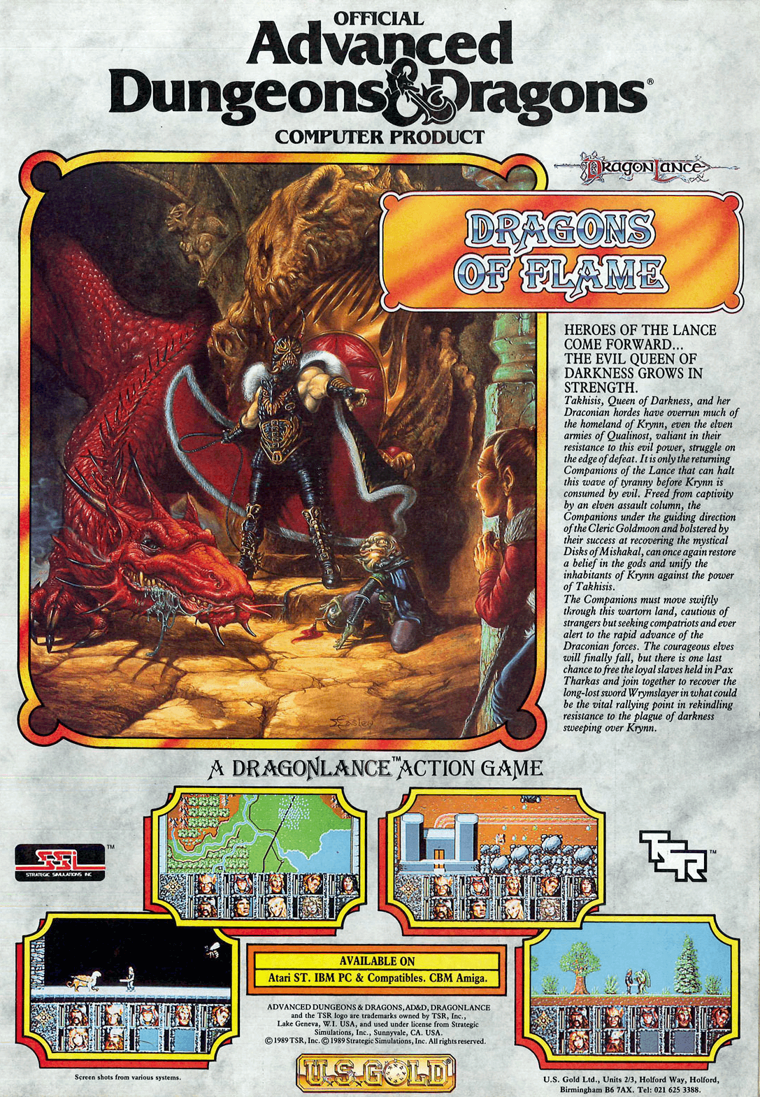 **Description**   Set in between the SSI's AD&D Dragonlance action games Heroes of the Lance and Shadow Sorcerer. This game follows the tradition of Heroes of the Lance with a side-scrolling, action-oriented view, a breakaway from the standard GoldBox RPGs. Plot-wise, it also takes place between those two games, following closely the novel/game modules written by Weiss/Hickman.  You take control of one character at a time, with each hero having different abilities.  **Cover**   The game box's cover (and start screen!) features a painting by artist Jeff Easley, earlier used as the front cover to Douglas Niles' 1984 RPG module of (unusually) the same name.  **Alternate title**   Dragons of Flame (ドラゴン・オブ・フレイム Doragon obu Fureimu)